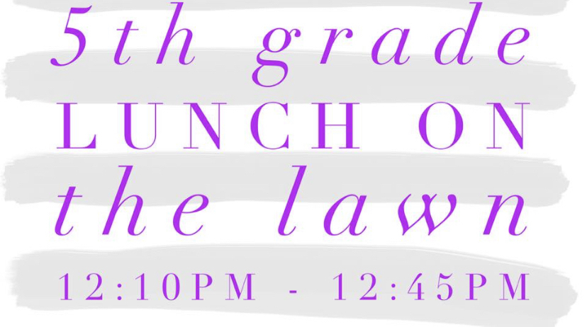5th grade lunch on the lawn today.   12:10-12:45.